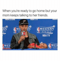 Finals, Friends, and Nba: When you're ready to go home but your  mom keeps talking to her friends.  RN  NCE  WE  CON  WESTERN  CONFERENCE  FINALS  CE  TV  NBA TV  WES  CONF  WES  CON ME