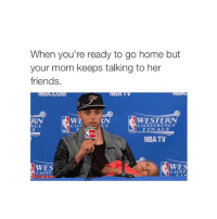 Finals, Friends, and Moms: When you're ready to go home but  your mom keeps talking to her  friends.  WESTERN  CONFERENCE  NCE  CON  FINALS  NBA TV  WES  CONF  CONF