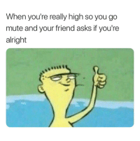 Weed, Mute, and Marijuana: When you're really high so you go  mute and your friend asks if you're  alright If you're not following @cannabiscommunity this is what you're missing