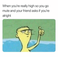 Mute, Alright, and Asks: When you're really high so you go  mute and your friend asks if you're  alright 😂💯 https://t.co/3PPyLRg5BC