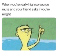 Fam, Funny, and Mute: When you're really high so you go  mute and your friend asks if you're  alright Hahaha yeeeet I'm straight fam