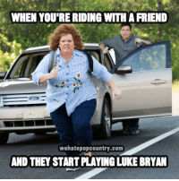 luke bryan: WHEN YOU'RE RIDING WITH A FRIEND  wehatepopcountry.com  AND THEY START PLAYING LUKE BRYAN