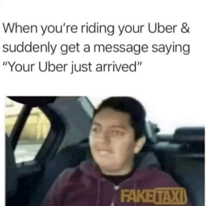 "Me irl: When you're riding your Uber &  suddenly get a message saying  ""Your Uber just arrived""  FAKE TAXI Me irl"
