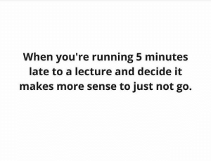 Tumblr, Http, and Running: When you're running 5 minutes  late to a lecture and decide it  makes more sense to just not go. Follow us @studentlifeproblems​
