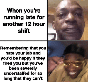 Happy, Running, and Be Happy: When you're  running late for  another 12 hour  shift  Remembering that you  hate your job and  you'd be happy if they  fired you but you've  been severely  understaffed for so  long that they can't Wait, you guys have employees?