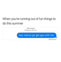 Memes, Summer, and Today: When you're running out of fun things to  do this summer  iMessage  Today 9:36 PM  Hey wanna go get gas with me  Delivered @finest.inventions was voted 1 invention account on ig😋😍