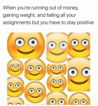 Money, Tumblr, and Http: When you're running out of money,  gaining weight, and failing all your  assignments but you have to stay positive @studentlifeproblems