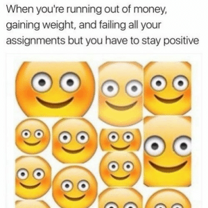 Money, Tumblr, and Http: When you're running out of money,  gaining weight, and failing all your  assignments but you have to stay positive Follow us @studentlifeproblems​