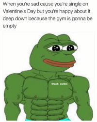Gym, Memes, and Valentine's Day: When you're sad cause you're single on  Valentine's Day but you're happy about it  deep down because the gym is gonna be  empty  @fuck cardio Is it even Valentine's Day if I don't post this