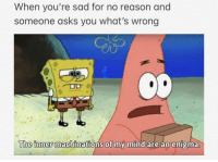 Lmao, Memes, and SpongeBob: When you're sad for no reason and  someone asks you what's wrong  The inner  machinations of my mind are an enigma Depressed for no reason so I'm making Spongebob memes to numb the pain lmao