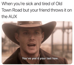 Its a nope from me.: When you're sick and tired of Old  Town Road but your friend throws it on  the AUX  You've yee'd your last haw. Its a nope from me.