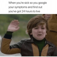 Google, Live, and Sick: When you're sick so you google  your symptoms and find out  you've got 24 hours to live