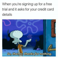 "Memes, Free, and Good: When you're signing up for a free  trial and it asks for your credit card  details  So, thanks thanks for nothing. <p>Good title via /r/memes <a href=""https://ift.tt/2J7Fw2M"">https://ift.tt/2J7Fw2M</a></p>"