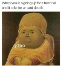 Memes, 🤖, and Sign Up: When you're signing up for a free trial  and it asks for ur card details  tho True tho 😂 - ⭕️Follow me for daily funny pics 👉🏼 @nochillpostz 😂