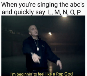 God, Rap, and Rap God: When you're singing the abc's  and quickly say L, M, N, O, P  I'm beginnin' to feel like a Rap God SAMA LAMA DUMA LAMA