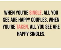 Single: WHEN YOU'RE SINGLE, ALL YOU  SEE ARE HAPPY COUPLES. WHEN  YOU'RE TAKEN, ALL YOU SEE ARE  HAPPY SINGLES