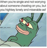 Cheating, Memes, and 🤖: When you're Single and not worrying  about someone cheating on you, but  you highkey lonely and miserable asf  @mr left hand 😂😂
