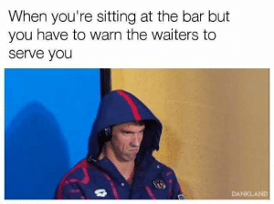 Bar, You, and Please: When you're sitting at the bar but  you have to warn the waiters to  serve you  DANKLAND Please come to me.