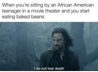 Baked, American, and Death: When you're sitting by an African American  teenager in a movie theater and you start  eating baked beans  I do not fear death