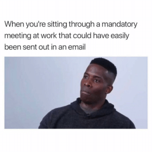 "Fucking, Work, and Email: When you're sitting through a mandatory  meeting at work that could have easily  been sent out in an email Every. Fucking. Monday. Mandatory full time staff meeting. ""You got anything you wanna add, SGT. Thomas?"" Me: ""😒 No, Sir."""