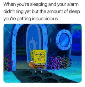 Alarm, Sleeping, and Sleep: When you're sleeping and your alarm  didn't ring yet but the amount of sleep  you're getting is suspicious  2