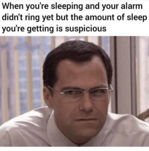 Alarm, Sleeping, and Sleep: When you're sleeping and your alarm  didn't ring yet but the amount of sleep  you're getting is suspicious There is something strange going on