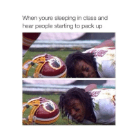 Sleep In Class: When youre sleeping in class and  hear people starting to pack up