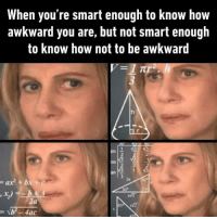 Awkward, How, and Smart: When you're smart enough to know how  awkward you are, but not smart enough  to know how not to be awkward  sin  2  Os  2  2x  ax+b  ac Dats me :)