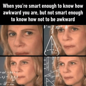 Dank, Memes, and Target: When you're smart enough to know how  awkward you are, but not smart enough  to know how not to be awkward  sin  2  Os  2  2x  ax+b  ac Dats me :) by ASDNF1 MORE MEMES