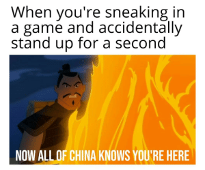 China, Game, and A Game: When you're sneaking in  a game and accidentally  stand up for a second  NOW ALL OF CHINA KNOWS YOU'RE HERE Sneak 0