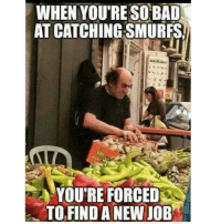 OhDamn savage gargamel smurfs Ha ha. I'm weak flatlined dead pettypost nochill teamnoharmdone noharmdone: WHEN YOURE SO BAD  AT CATCHING SMURFS  YOU'RE FORCED  TO FIND A NEW JOB OhDamn savage gargamel smurfs Ha ha. I'm weak flatlined dead pettypost nochill teamnoharmdone noharmdone