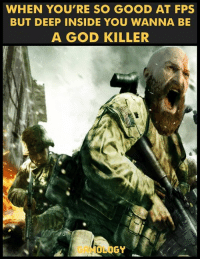 Youre So Good: WHEN YOU'RE SO GOOD AT FPS  BUT DEEP INSIDE YOU WANNA BE  A GOD KILLER  OLOGY