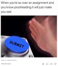 Humans of Tumblr, Sad, and Source: When you're so over an assignment and  you know proofreading it will just make  you sad  SUB  SUBMIT  Source: hilarioushumo...  168,558 notes