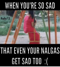 Follow us - Mexican Problems.: WHEN YOU'RE SO SAD  Rafa 75  THAT EVEN YOUR NALGAS  GET SAD TOO Follow us - Mexican Problems.