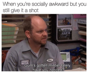 meirl: When you're socially awkward but you  still give it a shot  SCRA  PhMTOM  nate  DUNDER  MIFFLIN  Gum's gotten mintier lately,  PAPES  have vou noticed? meirl