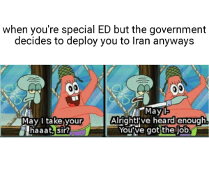 war is, dare i say, small pp (helping the greater good by contributing to the meme economy, this is also my first attempt at making a meme!): when you're special ED but the government  decides to deploy you to Iran anyways  ГМаy-  Alrightlve heard enough.  You've got the job.  May I take your  haaat, sir? war is, dare i say, small pp (helping the greater good by contributing to the meme economy, this is also my first attempt at making a meme!)