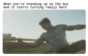 Dank, Memes, and Public Transportation: When you're standing up on the bus  and it starts turning really hard Stupid public transportation by Holofan4life MORE MEMES