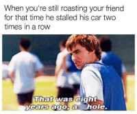 Never forget. Car memes: When you're still roasting your friend  for that time he stalled his car two  times in a row  That was eight  yearrs ago,a h  Uiat was elgnt  ole. Never forget. Car memes