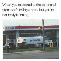 Weed, Best, and Marijuana: When you're stoned to the bone and  someone's telling a story, but you're  not really listening  ESSO  은 DAMBRO. @borrowedmemes tells the best stories