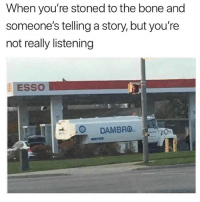 Weed, Trendy, and Bone: When you're stoned to the bone and  someone's telling a story, but you're  not really listening  ESSO  DAMBROTO Follow @mysterhighend if you smoke weed