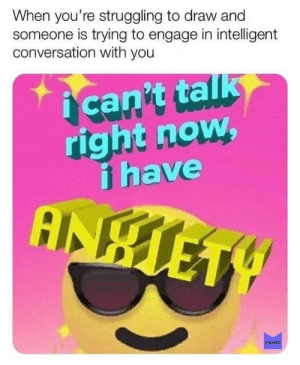 Engage: When you're struggling to draw and  someone is trying to engage in intelligent  conversation with you  can't talk  right now  i have  MEMES
