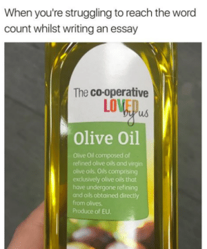 Tumblr, Virgin, and Blog: When you're struggling to reach the word  count whilst writing an essay  The co-operative  LOVEO  Olive Oil  Olive Oil composed of  refined olive oils and virgin  olive oils. Oils comprising  exclusively olive oils that  have undergone refining  and oils obtained directly  from olives  Produce of EU. studentlifeproblems:If you are a student Follow @studentlifeproblems