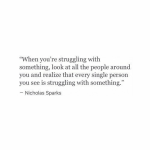 "sparks: ""When you're struggling with  something, look at all the people around  you and realize that every single person  you see is struggling with something.  - Nicholas Sparks"