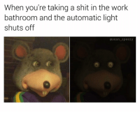 Memes, Shit, and Work: When you're taking a shit in the work  bathroom and the automatic light  shuts off  sean_ speezy We've all been there 🐭 (follow @sean_speezy for more!) • • • seanspeezy chuckecheese bathroom lightsout work working monday mouse mice dark inthedark automaticlights workday crap break breaktime shutoff blackout