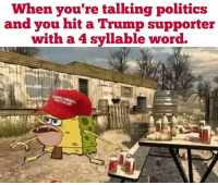 Time to piss some people off. Like the Dankness!: When you're talking politics  and you hit a Trump supporter  with a 4 syllable word. Time to piss some people off. Like the Dankness!