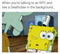 Memes, Time, and 🤖: When you're talking to an NPC and  see a Deathclaw in the background Every time.... -MacCready