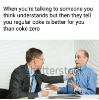 """Memes, Tumblr, and Zero: When you're talking to someone you  think understands but then they tell  you regular coke is better for you  than coke zero <p><a href=""""https://eatingdisorder-memes.tumblr.com/post/167311841339/eatingdisorder-memes"""" class=""""tumblr_blog"""">eatingdisorder-memes</a>:</p>  <blockquote><p>@eatingdisorder-memes</p></blockquote>"""