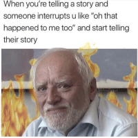 "Story, Me Too, and That Happened: When you're telling a story and  someone interrupts u like ""oh that  happened to me too"" and start telling  their story  @MasiPopal *internal screaming*"
