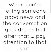 Facts, News, and Shit: When you're  telling someone  good news and  the conversation  gets dry as hell  after that... pay  attention to that  shit Facts!💯