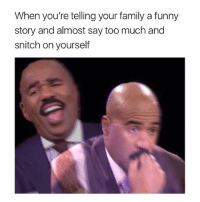 Family, Funny, and Snitch: When you're telling your family a funny  story and almost say too much and  snitch on yourself one time I almost sucked di-
